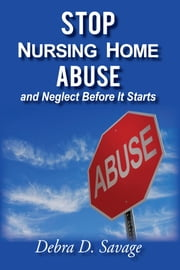 Stop Nursing Home Abuse and Neglect Before It Starts ebook by Debra D. Savage