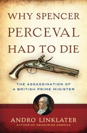 Why Spencer Perceval Had to Die - The Assassination of a British Prime Minister ebook by Andro Linklater