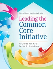 Leading the Common Core Initiative: A Guide for K-5 School Librarians - A Guide for K–5 School Librarians ebook by Linda L. Mills,Carl A. Harvey II