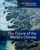 The Future of the World's Climate ebook by Ann Henderson-Sellers, Kendal McGuffie