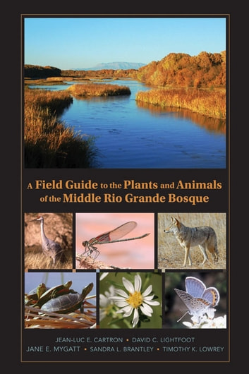 A Field Guide to the Plants and Animals of the Middle Rio Grande Bosque ebook by Jean-Luc E. Cartron,Timothy Lowrey,Jane Mygatt