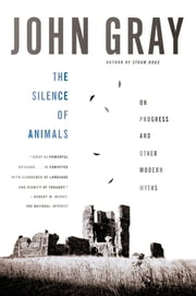 The Silence of Animals - On Progress and Other Modern Myths ebook by John Gray