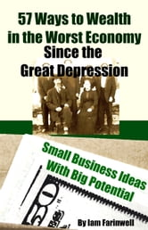 57 Ways to Wealth in the Worst Economy Since the Great Depression: Small Business Ideas With Big Potential ebook by Iam Farinwell