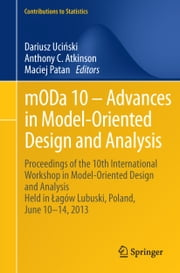 mODa 10 – Advances in Model-Oriented Design and Analysis - Proceedings of the 10th International Workshop in Model-Oriented Design and Analysis Held in Łagów Lubuski, Poland, June 10–14, 2013 ebook by