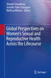 Global Perspectives on Women's Sexual and Reproductive Health Across the Lifecourse ebook by Shonali Choudhury, Jennifer Toller Erausquin, Mellissa Withers