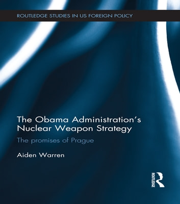The Obama Administration's Nuclear Weapon Strategy - The Promises of Prague ebook by Aiden Warren