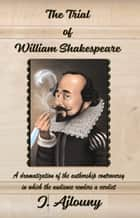 The Trial of William Shakespeare - A dramatization of the authorship controversy in which the audience renders a verdict ebook by J. Ajlouny