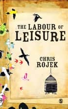 The Labour of Leisure - The Culture of Free Time ebook by Chris Rojek