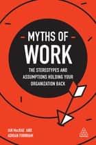 Myths of Work - The Stereotypes and Assumptions Holding Your Organization Back ebook by Ian MacRae, Adrian Furnham