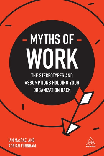 Myths of Work - The Stereotypes and Assumptions Holding Your Organization Back ebook by Ian MacRae,Adrian Furnham