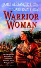 Warrior Woman - The Exceptional Life Story of Nonhelema, Shawnee Indian Woman Chief ebook by Dark Rain Thom, James Alexander Thom