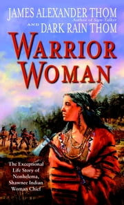 Warrior Woman - The Exceptional Life Story of Nonhelema, Shawnee Indian Woman Chief ebook by Dark Rain Thom,James Alexander Thom