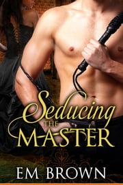 Seducing the Master (Book 1 of the Master and Temptress Erotic Historical Series) ebook by Em Brown