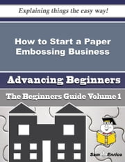 How to Start a Paper Embossing Business (Beginners Guide) ebook by Samual Denning,Sam Enrico