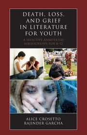 Death, Loss, and Grief in Literature for Youth - A Selective Annotated Bibliography for K-12 ebook by Alice Crosetto,Rajinder Garcha