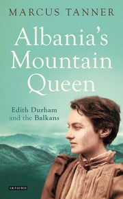 Albania's Mountain Queen - Edith Durham and the Balkans ebook by Marcus Tanner