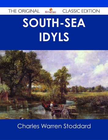 South-Sea Idyls - The Original Classic Edition ebook by Charles Warren Stoddard