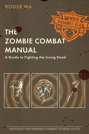 The Zombie Combat Manual - A Guide to Fighting the Living Dead ebook by Roger Ma