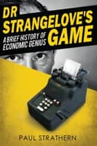 Dr Strangelove's Game - A Brief History of Economic Genius ebook by Paul Strathern