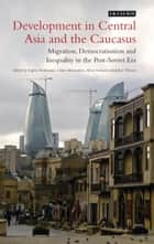 Development in Central Asia and the Caucasus - Migration, Democratisation and Inequality in the Post-Soviet Era ebook by Sophie Hohmann, Claire Mouradian, Silvia Serrano,...