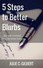 5 Steps to Better Blurbs - 5 Steps, #1 ebook by Julie C. Gilbert