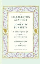 The Charleston Academy of Domestic Pursuits - A Handbook of Etiquette with Recipes ebook by