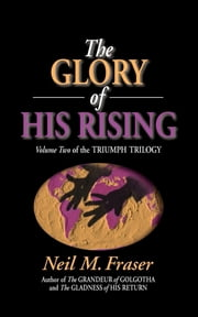 Glory of His Rising, The (Volume 2) ebook by Neil M Fraser