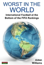 Worst in the World: International Football at the bottom of the FIFA Rankings ebook by Aidan Williams