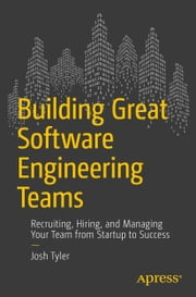 Building Great Software Engineering Teams - Recruiting, Hiring, and Managing Your Team from Startup to Success ebook by Joshua Tyler