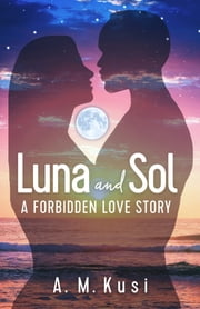 Luna and Sol - A Forbidden Love Story ebook by A. M. Kusi