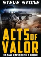 Acts of Valor: U.S. Navy SEAL's Story of Heroisim ebook by Steve Stone