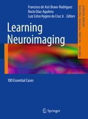 Learning Neuroimaging - 100 Essential Cases ebook by Francisco de Asís Bravo-Rodríguez,Rocío Diaz-Aguilera,Luiz Celso Hygino da Cruz Jr.