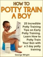 How to Potty Train a Boy: 25 Incredible Potty Training Tips on Early Potty Training. Learn How to Potty Train Your Son with a 3 Day Potty Training ebook by George Wright