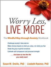 Worry Less, Live More: The Mindful Way through Anxiety Workbook ebook by Orsillo, Susan M.