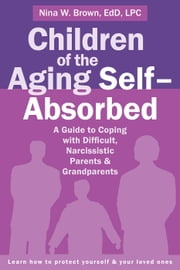 Children of the Aging Self-Absorbed - A Guide to Coping with Difficult, Narcissistic Parents and Grandparents ebook by Nina W Brown, EdD, LPC