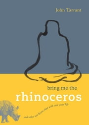 Bring Me the Rhinoceros: And Other Zen Koans That Will Save Your Life ebook by John Tarrant