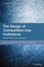 The Design of Competition Law Institutions: Global Norms, Local Choices ebook by Eleanor M Fox,Michael J Trebilcock