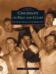 Cincinnati on Field and Court - The Sports Legacy of the Queen City ebook by Kevin Grace