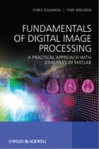 Fundamentals of Digital Image Processing - A Practical Approach with Examples in Matlab ebook by Chris Solomon, Toby Breckon