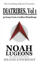 Diatribes: Volume One. 50 Essays From a Godless Misanthrope ebook by Noah Lugeons
