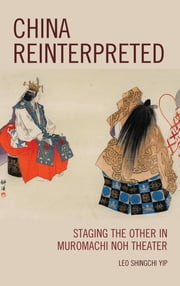 China Reinterpreted - Staging the Other in Muromachi Noh Theater ebook by Leo Shingchi Yip
