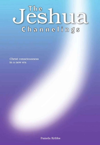 THE JESHUA CHANNELINGS: Christ consciousness in a new era ebook by Pamela Kribbe