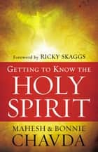 Getting to Know the Holy Spirit ebook by Mahesh Chavda, Bonnie Chavda