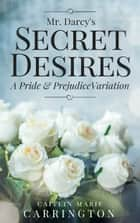 Mr. Darcy's Secret Desires - A Pride and Prejudice Variation ebook by Caitlin Marie Carrington
