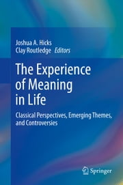 The Experience of Meaning in Life - Classical Perspectives, Emerging Themes, and Controversies ebook by Joshua A. Hicks,Clay Routledge