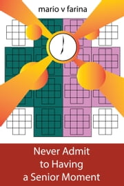 Never Admit to Having a Senior Moment ebook by Mario V. Farina