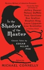 In the Shadow of the Master - Classic Tales by Edgar Allan Poe and Essays by Jeffery Deaver, Nelson DeMille, Tess Gerritsen, Sue Grafton, Stephen King, Laura Lippman, Lisa Scottoline, and Thirteen Others ebook by Michael Connelly
