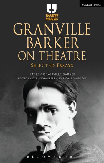 Granville Barker on Theatre - Selected Essays ebook by Harley Granville Barker,Colin Chambers,Mr Richard Nelson