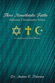Three Monotheistic Faiths – Judaism, Christianity, Islam - An Analysis and Brief History ebook by Dr. Andrea C. Paterson