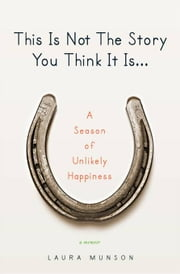 This Is Not the Story You Think It Is... - A Season of Unlikely Happiness ebook by Kobo.Web.Store.Products.Fields.ContributorFieldViewModel
